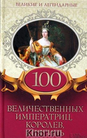 """100 величественных императриц, королев, княгинь. Серия """"Великие и легендарные"""""""