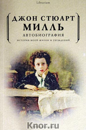 """Джон Стюарт Милль """"Автобиография. История моей жизни и убеждений"""" Серия """"Librarium"""""""