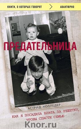 """Астрид Холледер """"Предательница. Как я посадила брата за решетку, чтобы спасти семью"""" Серия """"Книги, о которых говорят"""""""