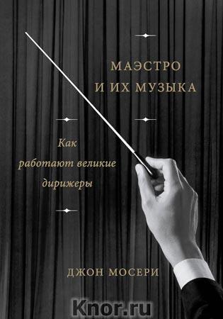 """Джон Мосери """"Маэстро и их музыка. Как работают великие дирижеры"""" Серия """"Креатив"""""""