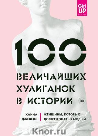 """Ханна Джевелл """"100 величайших хулиганок в истории. Женщины, которых должен знать каждый"""" Серия """"GirlUp. Книги, разбивающие стереотипы"""""""