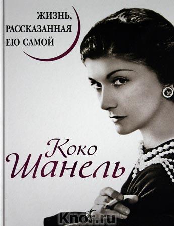 """Коко Шанель """"Коко Шанель. Жизнь, рассказанная ею самой"""" Серия """"Уникальная автобиография женщины-эпохи"""""""