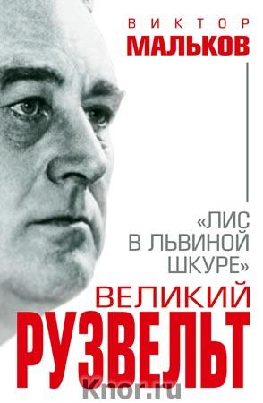 """Виктор Мальков """"Великий Рузвельт. """"Лис в львиной шкуре"""" Серия """"Величайшие менеджеры в истории"""""""