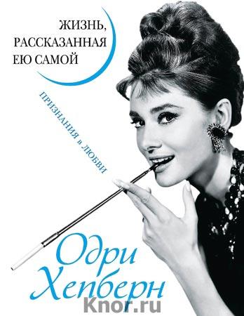"""Одри Хепберн """"Жизнь, рассказанная ею самой. Признания в любви"""" Серия """"Уникальная автобиография женщины-эпохи"""""""