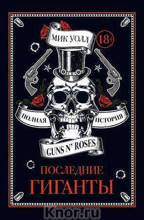 """Мик Уолл """"Последние гиганты. Полная история Guns N' Roses"""" Серия """"Подарочные издания. Музыка"""""""