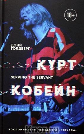 """Дэни Голдберг """"Курт Кобейн. Serving the Servant. Воспоминания менеджера """"Nirvana"""" Серия """"Подарочные издания. Музыка"""""""