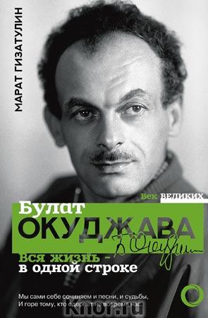 """Марат Гизатулин """"Булат Окуджава. Вся жизнь - в одной строке"""" Серия """"Век великих"""""""