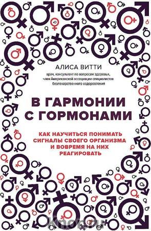 """Алиса Витти """"В гармонии с гормонами. Как научиться понимать сигналы своего организма и вовремя на них реагировать"""" Серия """"Академия женского здоровья"""""""