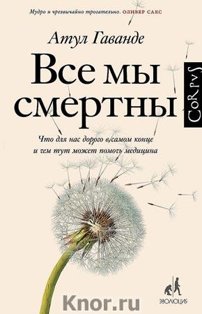 """Атул Гаванде """"Все мы смертны"""" Серия """"Библиотека фонда """"Эволюция"""""""