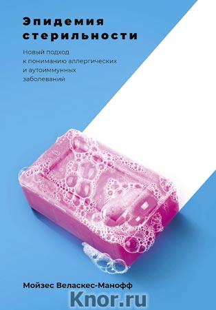 """Мойзес Веласкес-Манофф """"Эпидемия стерильности. Новый подход к пониманию аллергических и аутоиммунных заболеваний"""" Серия """"Научпоп"""""""