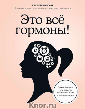 """Е.П. Березовская """"Это все гормоны! Зачем нашему телу скрытые механизмы и как с ними поладить"""""""