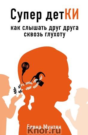 """Елена Мунтян """"Супер детКИ. Как слышать друг друга сквозь глухоту"""" Серия """"Книги-консультанты по вашему здоровью"""""""