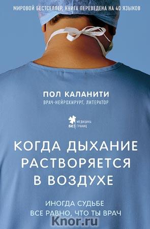 """Пол Каланити """"Когда дыхание растворяется в воздухе. Иногда судьбе все равно, что ты врач"""" Серия """"Медицина без границ. Книги о тех, кто спасает жизни"""""""