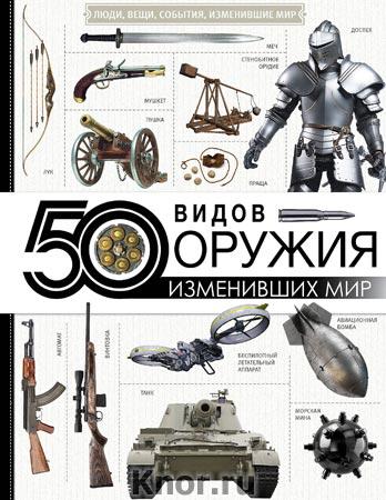"""50 видов оружия, изменивших мир. Серия """"Люди, вещи, события, изменившие мир"""""""