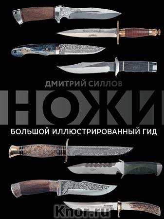 """Дмитрий Силлов """"Ножи. Большой иллюстрированный гид"""" Серия """"Большой иллюстрированный гид"""""""
