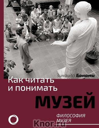 """Зинаида Бонами """"Как читать и понимать музей. Философия музея"""" Серия """"Как читать и понимать"""""""