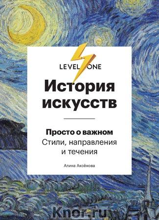 """Алина Аксёнова """"История искусств. Просто о важном. Стили, направления и течения"""" Серия """"Level One. Новый уровень знаний"""""""