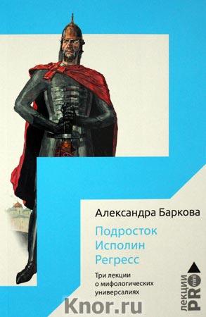 """Александра Баркова """"Исполин. Подросток. Регресс. Три лекции о мифологических универсалиях"""""""