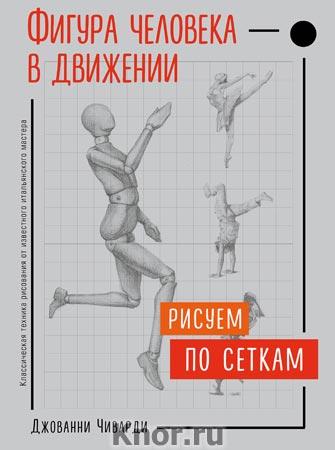 """Джованни Чиварди """"Фигура человека в движении. Рисуем по сеткам"""" Серия """"Учимся рисовать с Джованни Чиварди"""""""