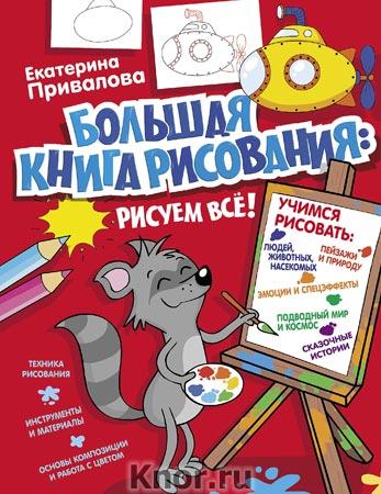"""Екатерина Привалова """"Большая книга рисования: рисуем всё!"""" Серия """"Я учусь рисовать!"""""""