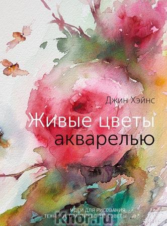 """Джин Хэйнс """"Живые цветы акварелью. Идеи для рисования, техники, практические советы"""" Серия """"Арт"""""""