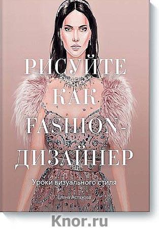 """Елена Астахова """"Рисуйте как fashion-дизайнер. Уроки визуального стиля"""" Серия """"Арт"""""""