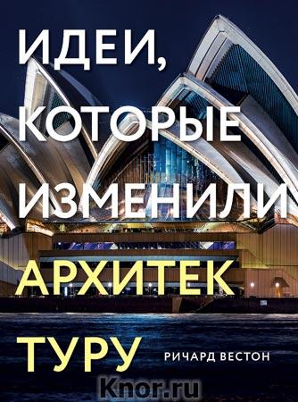 """Ричард Вестон """"Идеи, которые изменили архитектуру"""" Серия """"Подарочные издания. Архитектура"""""""