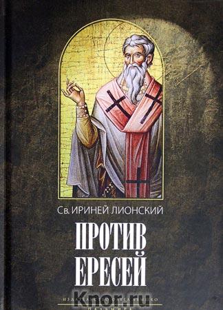 """Св. Ириней Лионский """"Против ересей. Доказательство апостольской проповеди"""""""