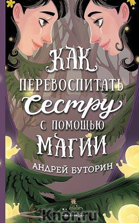 """Андрей Буторин """"Как перевоспитать сестру с помощью магии"""" Серия """"ИДМ. У тебя будет своя сказка"""""""