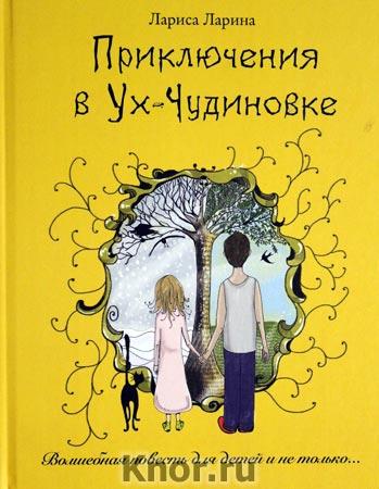 """Лариса Ларина """"Приключения в Ух-Чудиновке: Волшебная повесть для детей и не только"""""""