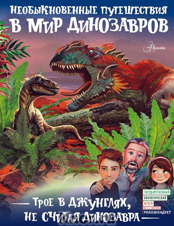 """Александр Тихонов """"Трое в джунглях, не считая динозавра"""" Серия """"Необыкновенные путешествия в мир динозавров"""""""