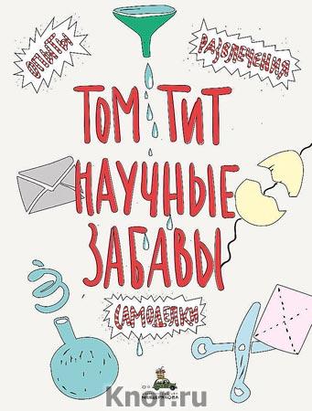 """Том Тит """"Научные забавы. Интересные опыты, самоделки, развлечения"""" Серия """"Пифагоровы штаны"""""""