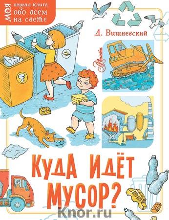 """Дмитрий Вишневский """"Куда идёт мусор?"""" Серия """"Моя первая книга обо всём на свете"""""""