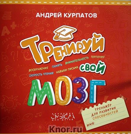"""Андрей Курпатов """"Тренируй свой мозг. Тренажёр для развития способностей"""""""