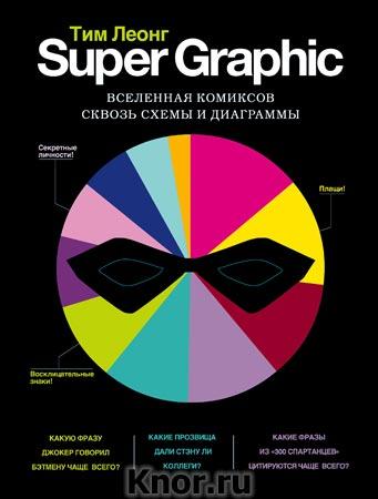 """Тим Леонг """"Super Graphic. Вселенная комиксов сквозь схемы и диаграммы"""" Серия """"Гик-культура. Лучшие книги про вселенную комиксов"""""""