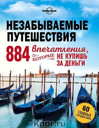 """Незабываемые путешествия. 884 впечатления, которые не купишь за деньги. Серия """"Lonely planet. Подарочные издания"""""""