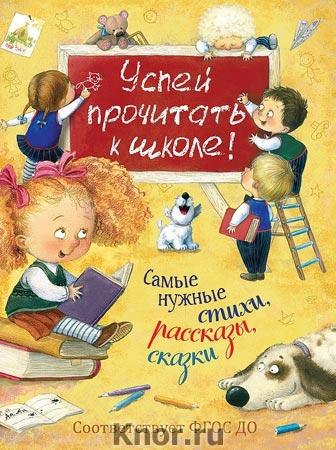 """Успей прочитать к школе! Самые нужные стихи, рассказы, сказки. Серия """"Сборники и хрестоматии"""""""