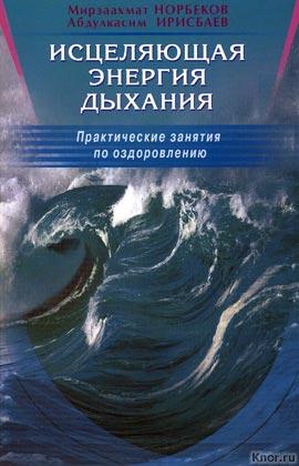 """Мирзаахмат Норбеков, Абдулкасим Ирисбаев """"Исцеляющая энергия дыхания. Практические занятия по оздоровлению"""""""