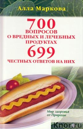 """Алла Маркова """"700 вопросов о вредных и лечебных продуктах питания и 699 честных ответов на них"""""""