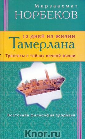 """Мирзаахмат Норбеков """"12 дней из жизни Тамерлана. Трактаты о тайнах вечной жизни"""""""