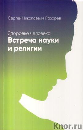 """С.Н. Лазарев """"Здоровье человека. Встреча науки и религии"""""""