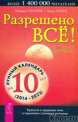 """Иоганна Паунггер, Томас Поппе """"Разрешено все! Все в нужный момент. Красота и здоровье тела в гармонии с лунными ритмами"""" + Лунный календарь на 10 лет (2014-2023)"""