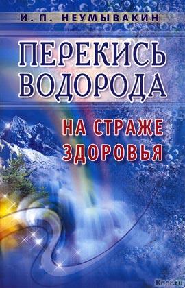 """И.П. Неумывакин """"Перекись водорода. На страже здоровья"""""""
