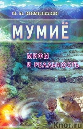 """И.П. Неумывакин """"Мумие. Мифы и реальность"""""""