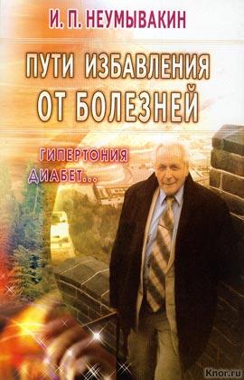 """И.П. Неумывакин """"Пути избавления от болезней: гипертония, диабет..."""""""