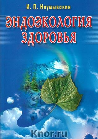 """И.П. Неумывакин """"Эндоэкология здоровья"""" Издание 2-е, переработанное и дополненное (большой формат)"""