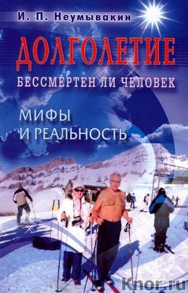 """И.П. Неумывакин """"Долголетие. Бессмертен ли человек. Мифы и реальность"""" (большой формат)"""