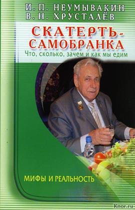 """И.П. Неумывакин, В.Н. Хрусталев """"Скатерть-самобранка. Что, сколько, зачем и как мы едим. Мифы и реальность"""""""