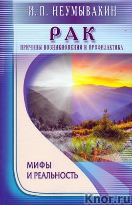 """И.П. Неумывакин """"Рак. Причины возникновения и профилактика. Мифы и реальность"""""""
