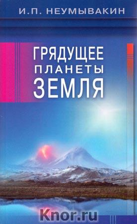 """И.П. Неумывакин """"Грядущее планеты Земля"""""""